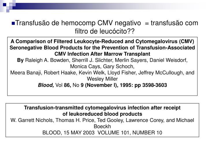 Transfusão de hemocomp CMV negativo  = transfusão com filtro de leucócito??