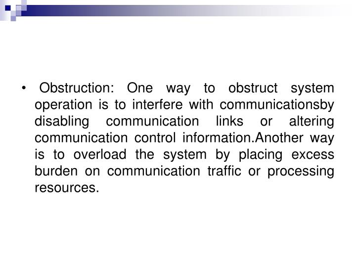 • Obstruction: One way to obstruct system operation is to interfere with