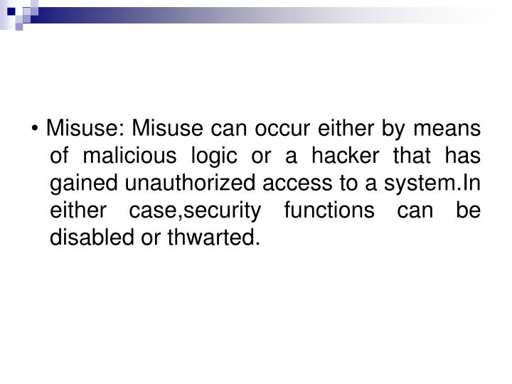• Misuse: Misuse can occur either by means of malicious logic or a hacker that