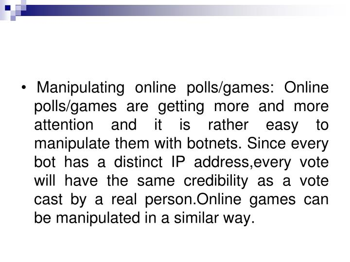 • Manipulating online polls/games: Online polls/games are getting more and