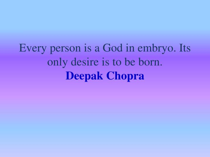 Every person is a God in embryo. Its only desire is to be born.
