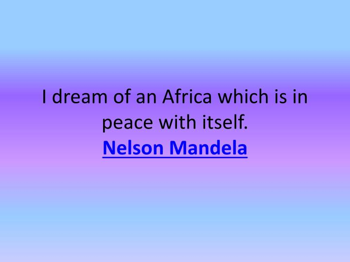 I dream of an Africa which is in peace with itself.