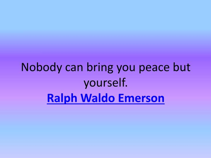 Nobody can bring you peace but yourself.