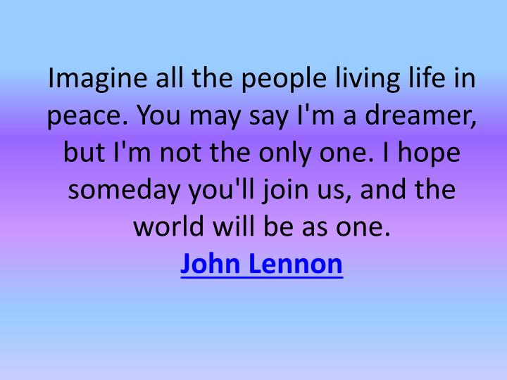 Imagine all the people living life in peace. You may say I'm a dreamer, but I'm not the only one. I hope someday you'll join us, and the world will be as one.
