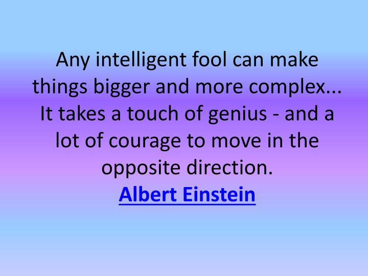 Any intelligent fool can make things bigger and more complex... It takes a touch of genius - and a lot of courage to move in the opposite direction.