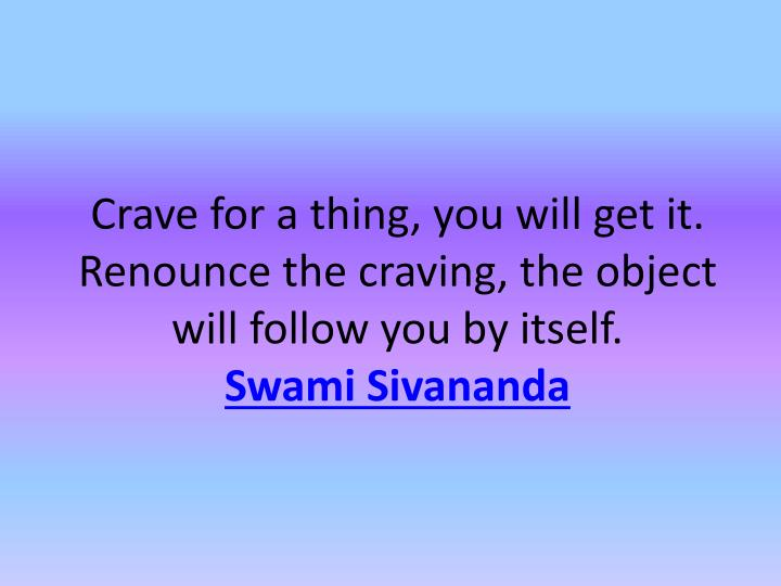 Crave for a thing, you will get it. Renounce the craving, the object will follow you by itself.