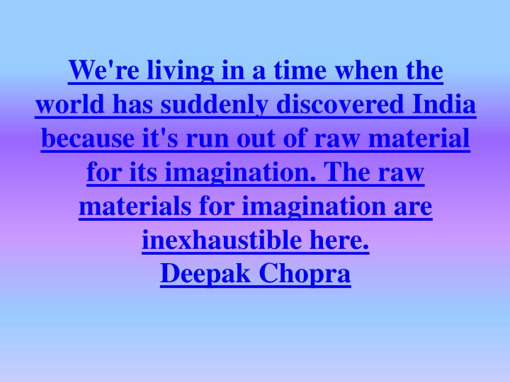 We're living in a time when the world has suddenly discovered India because it's run out of raw material for its imagination. The raw materials for imagination are inexhaustible here.