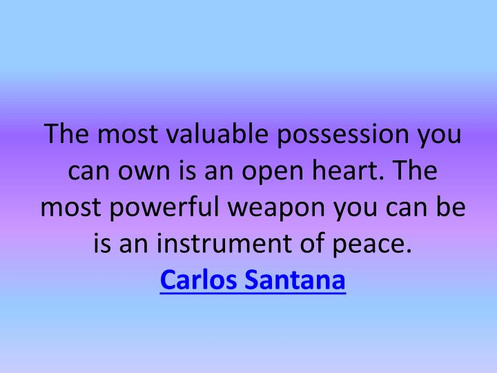 The most valuable possession you can own is an open heart. The most powerful weapon you can be is an instrument of peace.