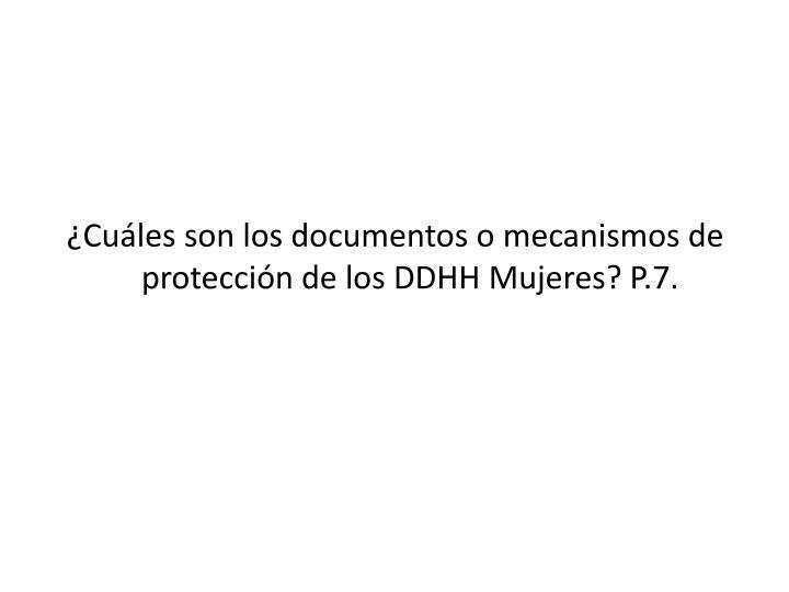 ¿Cuáles son los documentos o mecanismos de protección de los DDHH Mujeres? P.7.