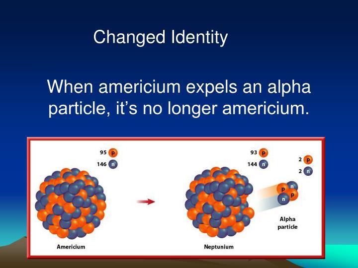 When americium expels an alpha particle, it's no longer americium.
