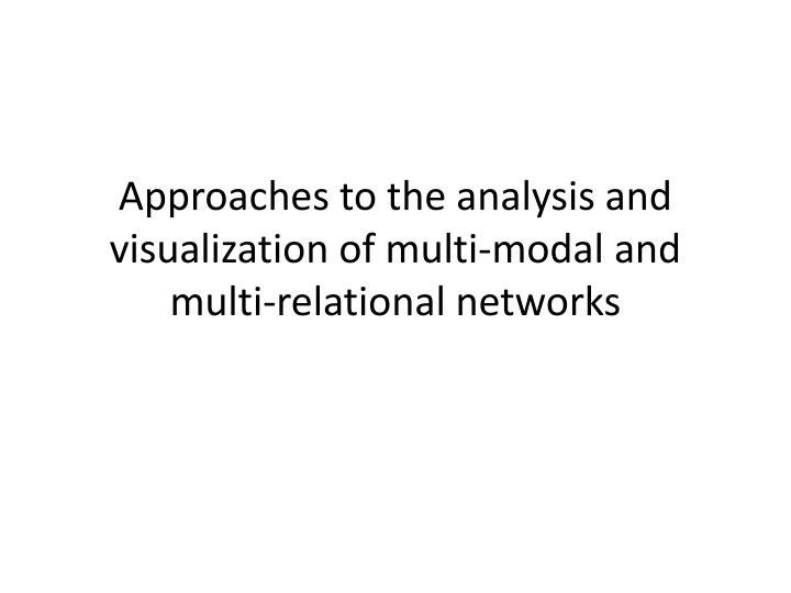 Approaches to the analysis and visualization of multi modal and multi relational networks
