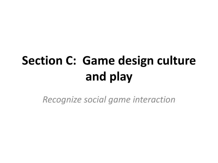 Section c game design culture and play