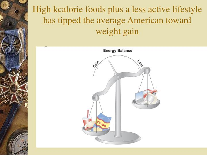 High kcalorie foods plus a less active lifestyle has tipped the average American toward weight gain