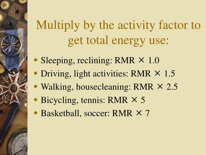 Multiply by the activity factor to get total energy use: