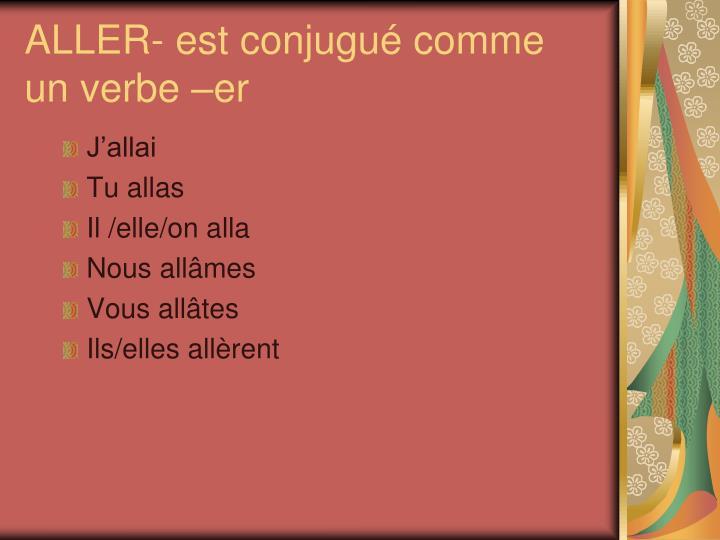 ALLER- est conjugué comme un verbe –er