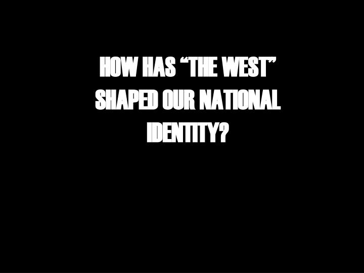 "HOW HAS ""THE WEST"" SHAPED OUR NATIONAL IDENTITY?"