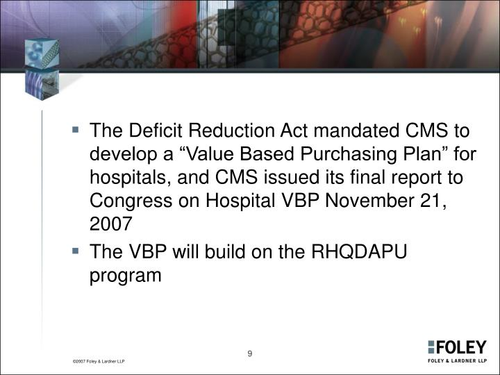 "The Deficit Reduction Act mandated CMS to develop a ""Value Based Purchasing Plan"" for hospitals, and CMS issued its final report to Congress on Hospital VBP November 21, 2007"