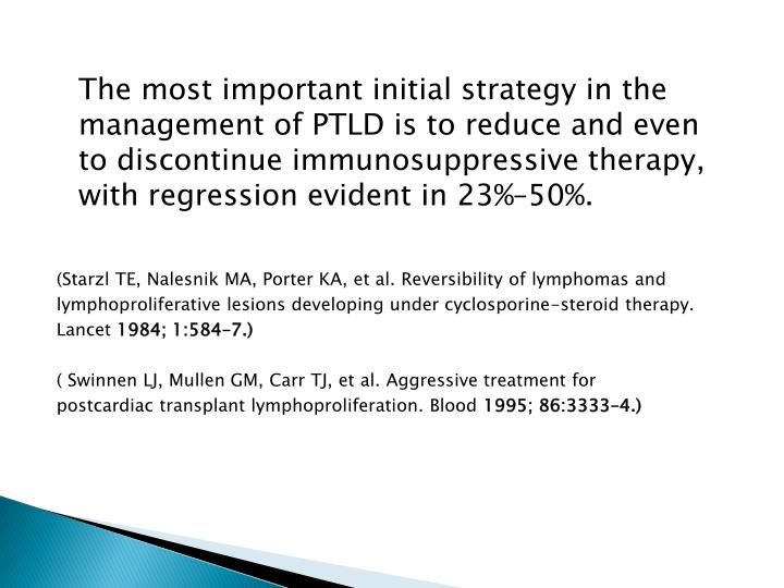 The most important initial strategy in the management of PTLD is to reduce and even to discontinue immunosuppressive therapy, with regression evident in 23%–50%.