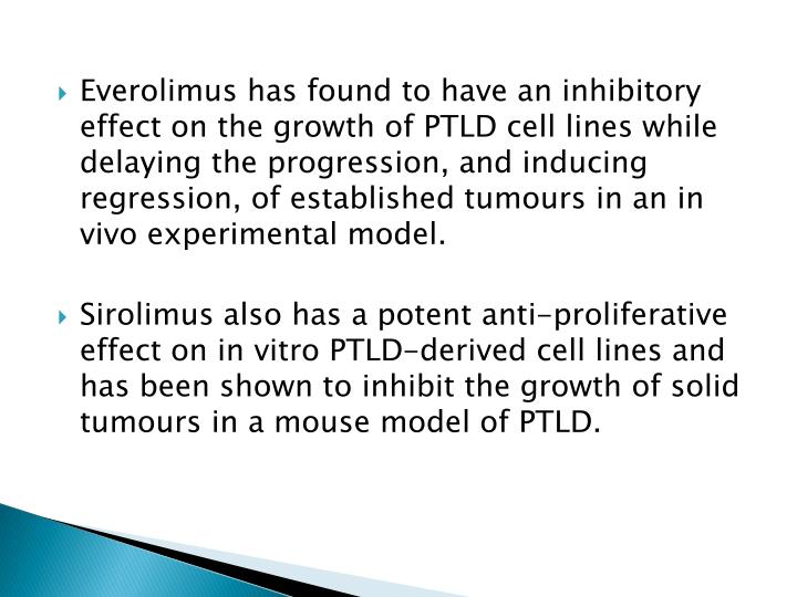 Everolimus has found to have an inhibitory effect on the growth of PTLD cell lines while delaying the progression, and inducing regression, of established tumours in an in vivo experimental model.
