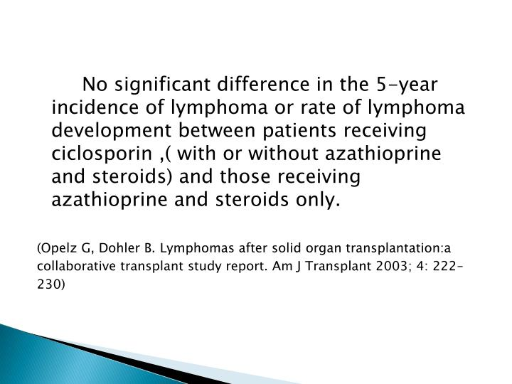 No significant difference in the 5-year incidence of lymphoma or rate of lymphoma development between patients receiving ciclosporin ,( with or without azathioprine and steroids) and those receiving azathioprine and steroids only.
