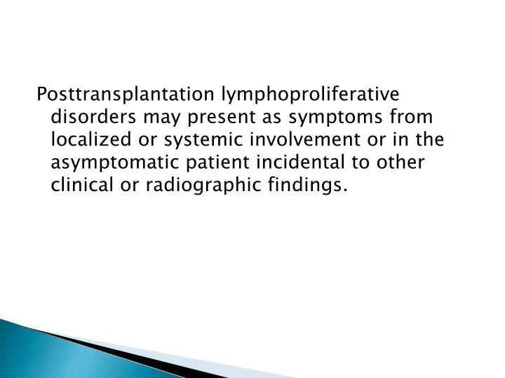 Posttransplantation lymphoproliferative disorders may present as symptoms from localized or systemic involvement or in the asymptomatic patient incidental to other clinical or radiographic findings.