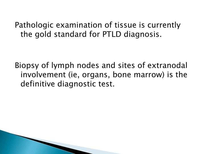 Pathologic examination of tissue is currently the gold standard for PTLD diagnosis.