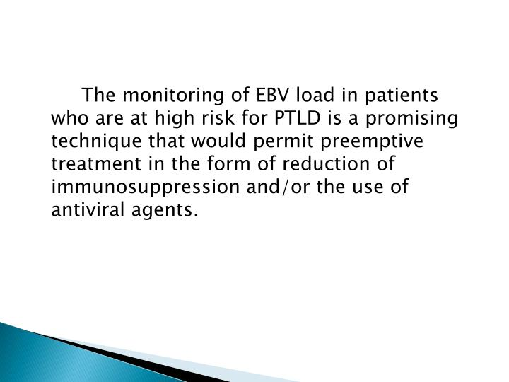 The monitoring of EBV load in patients who are at high risk for PTLD is a promising technique that would permit preemptive treatment in the form of reduction of immunosuppression and/or the use of antiviral agents.