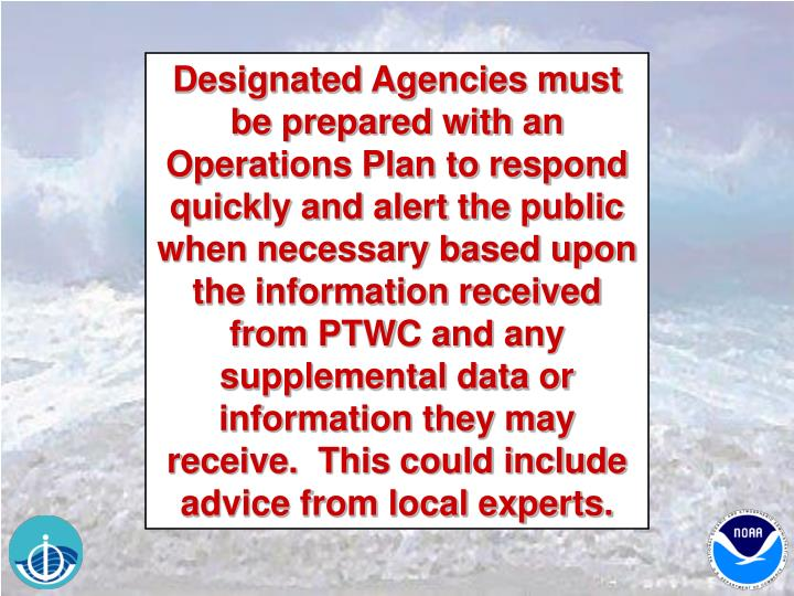 Designated Agencies must be prepared with an Operations Plan to respond quickly and alert the public when necessary based upon the information received from PTWC and any supplemental data or information they may receive.  This could include advice from local experts.