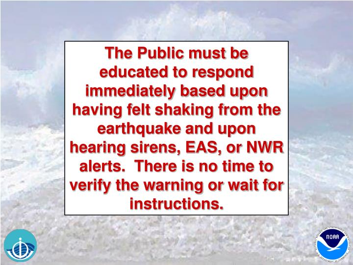 The Public must be educated to respond immediately based upon having felt shaking from the earthquake and upon hearing sirens, EAS, or NWR alerts.  There is no time to verify the warning or wait for instructions.