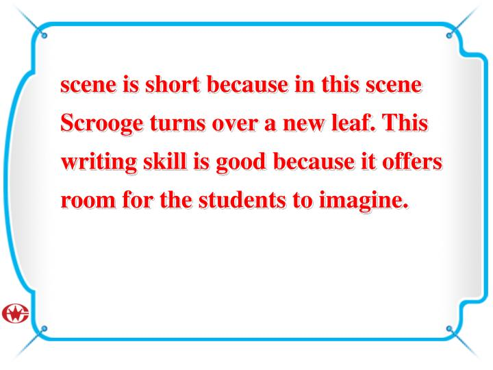 scene is short because in this scene Scrooge turns over a new leaf. This writing skill is good because it offers room for the students to imagine.