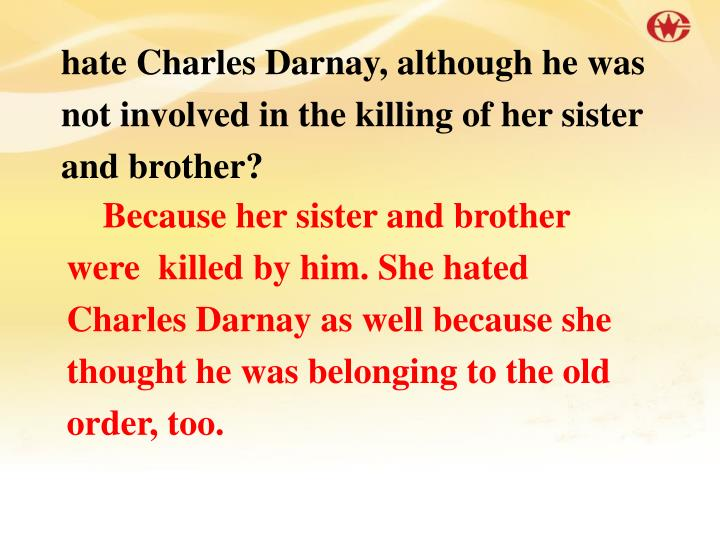 hate Charles Darnay, although he was not involved in the killing of her sister and brother?