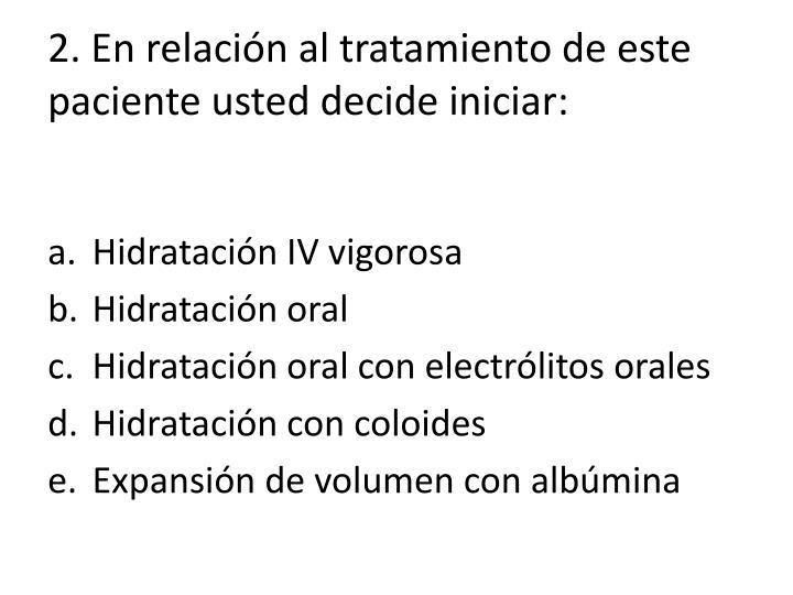 2. En relación al tratamiento de este paciente usted decide iniciar: