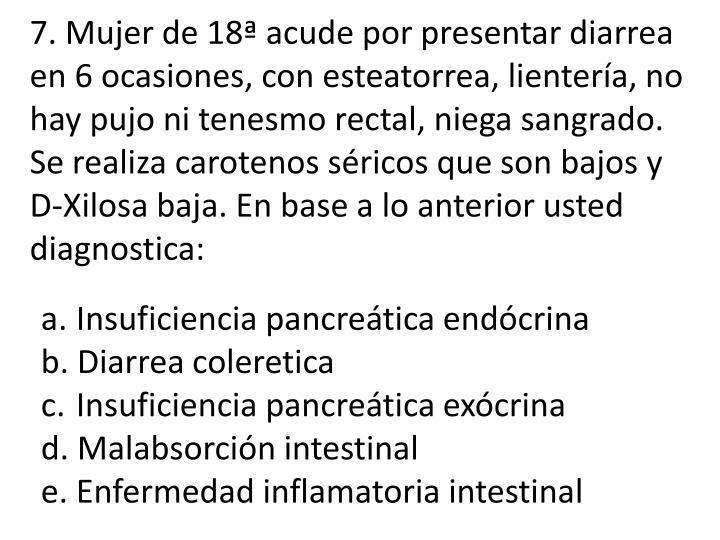 7. Mujer de 18ª acude por presentar diarrea en 6 ocasiones, con esteatorrea, lientería, no hay pujo ni tenesmo rectal, niega sangrado. Se realiza carotenos séricos que son bajos y D-Xilosa baja. En base a lo anterior usted diagnostica: