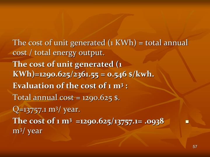 The cost of unit generated (1 KWh) = total annual cost / total energy output.