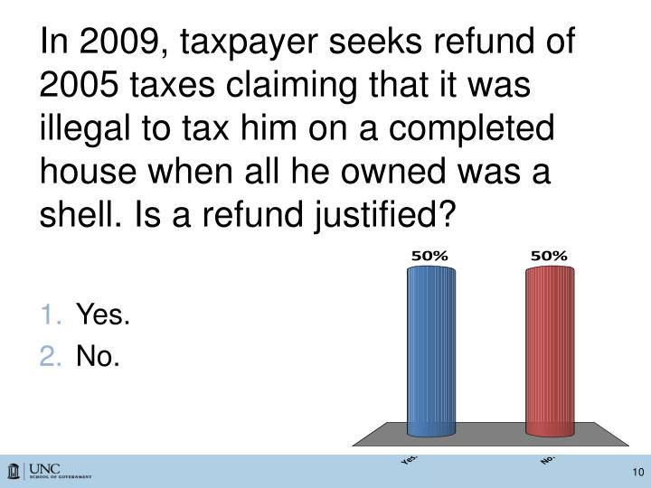 In 2009, taxpayer seeks refund of 2005 taxes claiming that it was illegal to tax him on a completed house when all he owned was a shell. Is a refund justified?