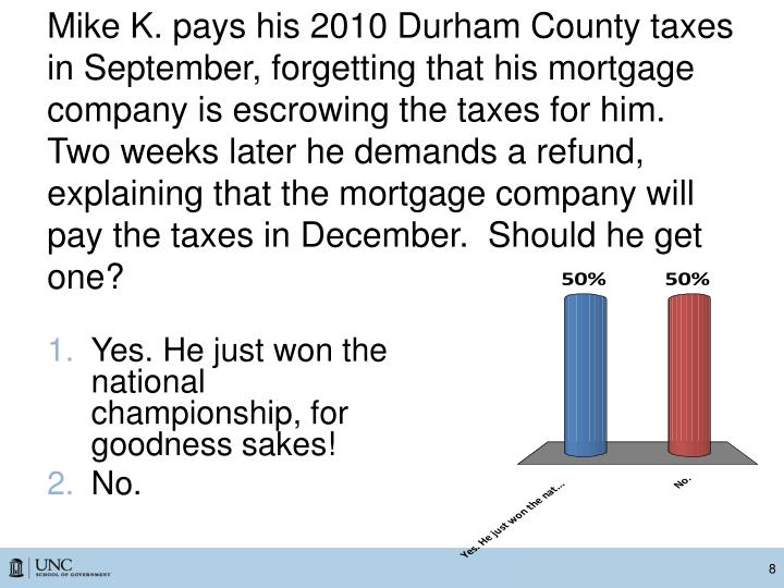 Mike K. pays his 2010 Durham County taxes in September, forgetting that his mortgage company is escrowing the taxes for him. Two weeks later he demands a refund, explaining that the mortgage company will pay the taxes in December.  Should he get one?