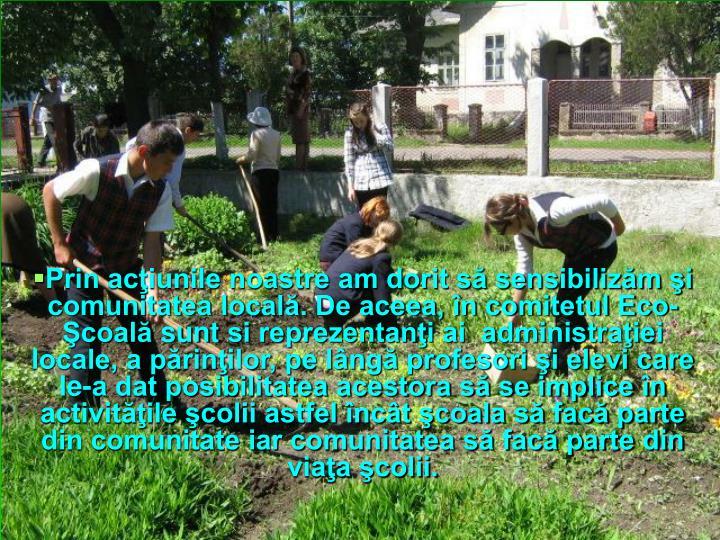 Prin acţiunile noastre am dorit să sensibilizăm şi comunitatea locală. De aceea, în comitetul Eco-Şcoală
