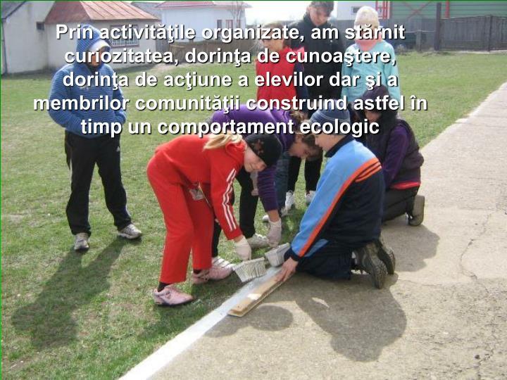 Prin activităţile organizate, am stărnit curiozitatea, dorinţa de cunoaştere, dorinţa de acţiune a elevilor dar şi a membrilor comunităţii construind astfel în timp un comportament ecologic