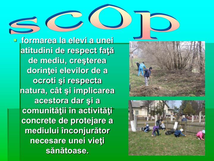 formarea la elevi a unei atitudini de respect faţă de mediu, creşterea dorinţei elevilor de a ocroti şi respecta natura, cât şi implicarea acestora dar şi a comunităţii în activităţi concrete de protejare a mediului înconjurător necesare unei vieţi sănătoase.