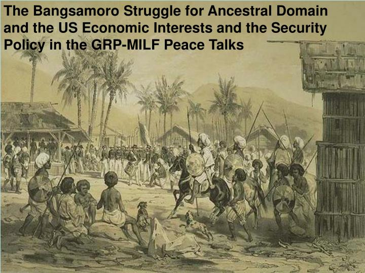The Bangsamoro Struggle for Ancestral Domain and the US Economic Interests and the Security Policy i...