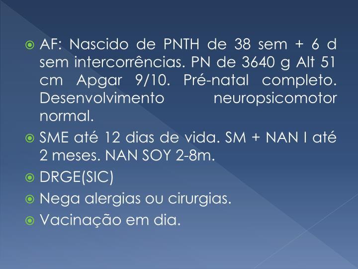 AF: Nascido de PNTH de 38 sem + 6 d sem intercorrências. PN de 3640 g Alt 51 cm Apgar 9/10. Pré-natal completo. Desenvolvimento neuropsicomotor normal.