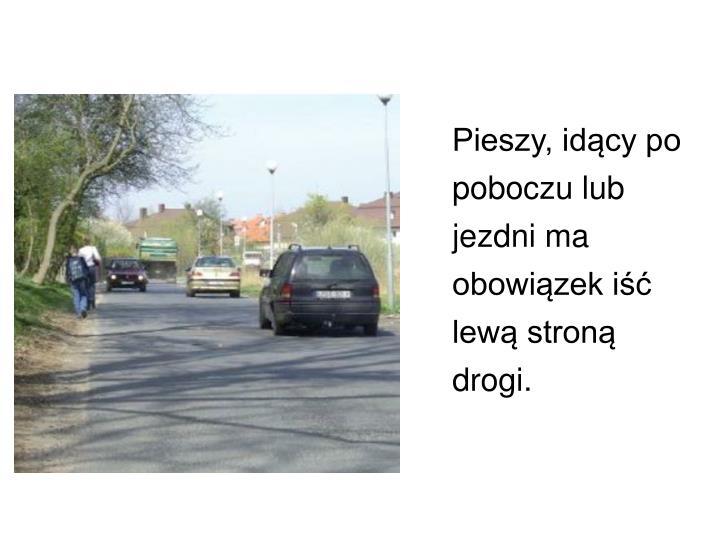 Pieszy, idący po poboczu lub jezdni ma obowiązek iść lewą stroną drogi.
