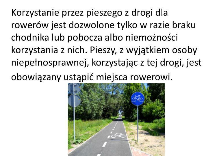 Korzystanie przez pieszego z drogi dla rowerów jest dozwolone tylko w razie braku chodnika lub pobocza albo niemożności korzystania z nich. Pieszy, z wyjątkiem osoby niepełnosprawnej, korzystając z tej drogi, jest obowiązany ustąpić miejsca rowerowi.