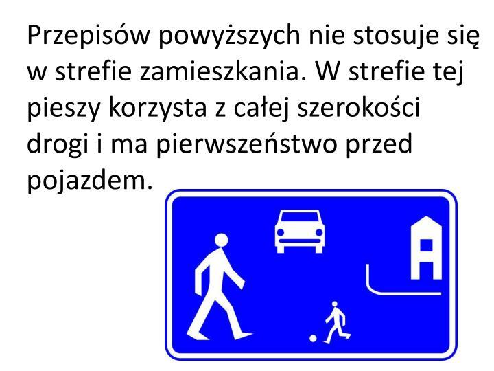 Przepisów powyższych nie stosuje się w strefie zamieszkania. W strefie tej pieszy korzysta z całej szerokości drogi i ma pierwszeństwo przed pojazdem.