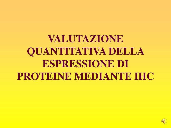 VALUTAZIONE QUANTITATIVA DELLA ESPRESSIONE DI PROTEINE MEDIANTE IHC
