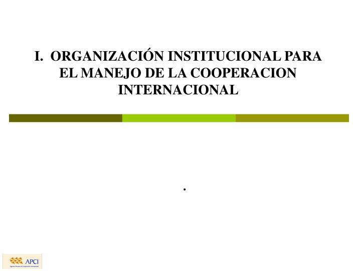 I.  ORGANIZACIÓN INSTITUCIONAL PARA EL MANEJO DE LA COOPERACION INTERNACIONAL