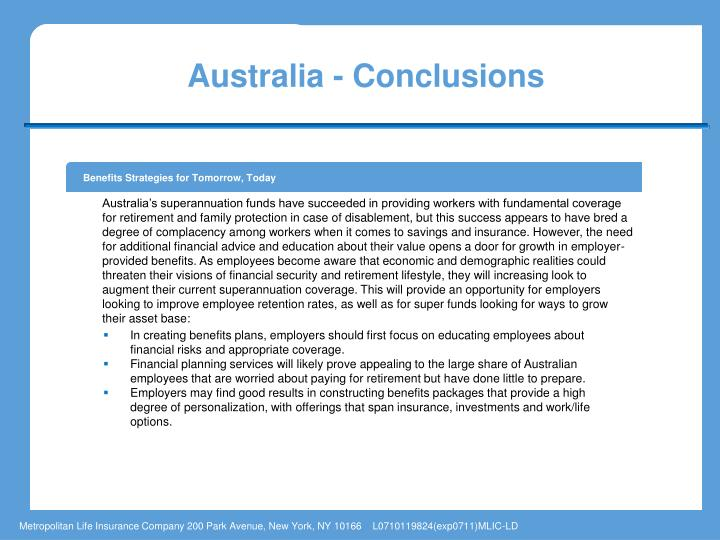 Australia's superannuation funds have succeeded in providing workers with fundamental coverage for retirement and family protection in case of disablement, but this success appears to have bred a degree of complacency among workers when it comes to savings and insurance. However, the need for additional financial advice and education about their value opens a door for growth in employer-provided benefits. As employees become aware that economic and demographic realities could threaten their visions of financial security and retirement lifestyle, they will increasing look to augment their current superannuation coverage. This will provide an opportunity for employers looking to improve employee retention rates, as well as for super funds looking for ways to grow their asset base: