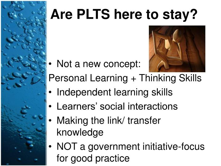 Are PLTS here to stay?
