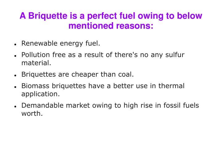 A Briquette is a perfect fuel owing to below mentioned reasons: