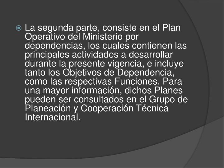 La segunda parte, consiste en el Plan Operativo del Ministerio por dependencias, los cuales contienen las principales actividades a desarrollar durante la presente vigencia, e incluye tanto los Objetivos de Dependencia, como las respectivas Funciones. Para una mayor información, dichos Planes pueden ser consultados en el Grupo de Planeación y Cooperación Técnica Internacional.